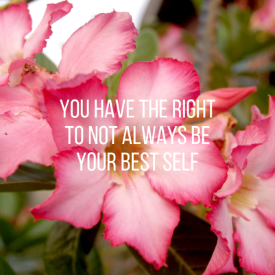 you have the right to not always be your best self