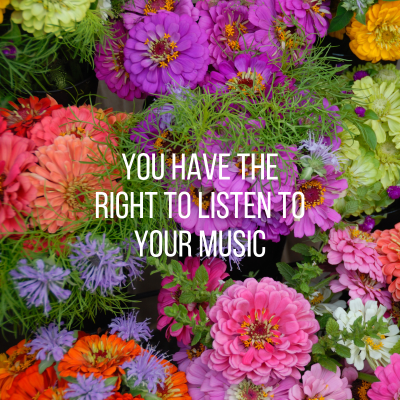 you have the right to listen to your music